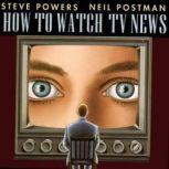 How to Watch TV News, Neil Postman and Steve Powers