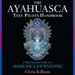 The Ayahuasca Test Pilots Handbook The Essential Guide to Ayahuasca Journeying, Chris Kilham