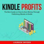 Kindle Profits The Best Guide on How to Earn Money Through Publishing EBooks in Kindle, Laureen Snyder
