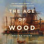 The Age of Wood Mankind's Most Useful Material and the Construction of Civilization, Roland Ennos