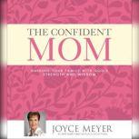 The Confident Mom Guiding Your Family with God's Strength and Wisdom, Joyce Meyer