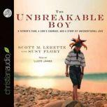 The Unbreakable Boy A Father's Fear, a Son's Courage, and a Story of Unconditional Love, Scott Michael LeRette