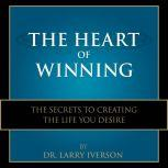 The Heart of Winning The Secrets to Creating The Life You Desire, Dr. Larry Iverson