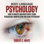 Body Language Psychology: How to Analyze and Read People Using Persuasion, Manipulation and Dark psychology, robert c. white