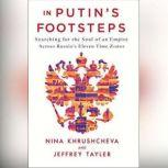In Putin's Footsteps Searching for the Soul of an Empire Across Russia's Eleven Time Zones, Nina Khrushcheva