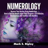 Numerology: Uncover Your Destiny Using Numerology. How to Find Out Details about Your Character, Life Direction, Relationships and Finances with Numbers, Mark E. Ripley