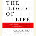 The Logic of Life The Rational Economics of an Irrational World, Tim Harford