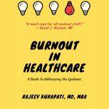 Burnout in Healthcare: A Guide to Addressing the Epidemic , Rajeev Kurapati
