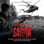 Fall of Saigon, The: The History of the Battle for South Vietnam's Capital and the End of the Vietnam War, Charles River Editors