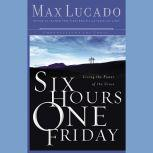 Six Hours One Friday Living in the Power of the Cross, Max Lucado
