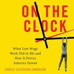 On the Clock What Low-Wage Work Did to Me and How It Drives America Insane, Emily Guendelsberger