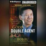 God's Double Agent The True Story of a Chinese Christian's Fight for Freedom, Bob Fu