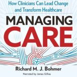 Managing Care How Clinicians Can Lead Change and Transform Healthcare, Richard Bohmer