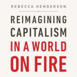 Reimagining Capitalism in a World on Fire, Rebecca Henderson