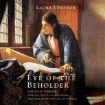 Eye of the Beholder Johannes Vermeer, Antoni van Leeuwenhoek, and the Reinvention of Seeing, Laura J. Snyder