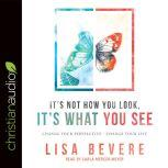It's Not How You Look, It's What You See Change Your Perspective--Change Your Life, Lisa Bevere