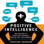 Positive Intelligence Why Only 20% of Teams and Individuals Achieve Their True Potential AND HOW YOU CAN ACHIEVE YOURS, Shirzad Chamine