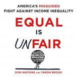 Equal is Unfair America's Misguided Fight Against Income Inequality, Don Watkins