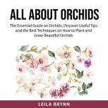 All About Orchids The Essential Guide on Orchids, Discover Useful Tips and the Best Techniques on How to Plant and Grow Beautiful Orchid, Leila Brynn