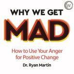 Why We Get Mad How to Use Your Anger for Positive Change, Dr Ryan Martin