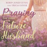 Praying for Your Future Husband Preparing Your Heart for His, Tricia Goyer