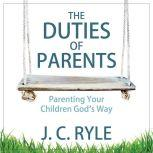 The Duties of Parents: Parenting Your Children God's Way, J. C. Ryle