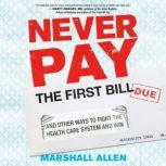 Never Pay the First Bill And Other Ways to Fight the Health Care System and Win, Marshall Allen