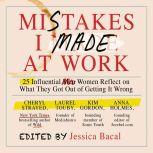 Mistakes I Made at Work 25 Influential Women Reflect on What They Got Out of Getting It Wrong, Jessica Bacal