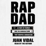 Rap Dad A Story of Family and the Subculture That Shaped a Generation, Juan Vidal