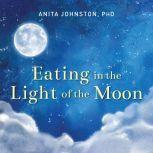 Eating in the Light of the Moon How Women Can Transform Their Relationship with Food Through Myths, Metaphors, and Storytelling, PhD Johnston