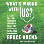 What's Wrong with US? A Coach's Blunt Take on the State of American Soccer After a Lifetime on the Touchline, Bruce Arena