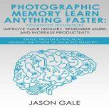 Photographic Memory Learn Anything Faster Advanced Techniques, Improve Your Memory, Remember More, And Increase Productivity Simple, Proven, & Practical, Unleash The Power of Unlimited Memory!, Jason Gale