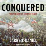 Conquered Why the Army of Tennessee Failed, Larry J. Daniel