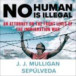 No Human Is Illegal An Attorney on the Front Lines of the Immigration War, J. J. Mulligan Sepulveda