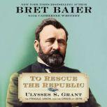 To Rescue the Republic Ulysses S. Grant, the Fragile Union, and the Crisis of 1876, Bret Baier