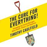 The Cure for Everything! Untangling The Twisted Messages About Health Fitness And Happiness, Timothy Caulfield