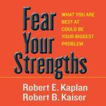 Fear Your Strengths What You Are Best at Could Be Your Biggest Problem, Robert E. Kaplan