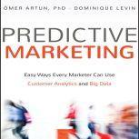 Predictive Marketing Easy Ways Every Marketer Can Use Customer Analytics and Big Data, Omer Artun, PhD