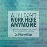 Why I Don't Work Here Anymore A Leader's Guide to Offset the Financial and Emotional Costs of Toxic Employees, Dr. Mitchell Kusy