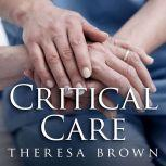 Critical Care A New Nurse Faces Death, Life, and Everything in Between, Theresa Brown