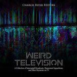 Weird Television: A Collection of Interrupted Broadcasts, Paranormal Apparitions, and Other Mysteries on TV, Charles River Editors