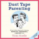 Duct Tape Parenting A Less is More Approach to Raising Respectful, Responsible, and Resilient Kids, Vicki Hoefle