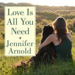 Love Is All You Need The Revolutionary Bond-Based Approach to Educating Your Dog, Jennifer Arnold
