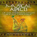 The Musical Aspects of the Ancient Egyptian Vocalic Language, Moustafa Gadalla