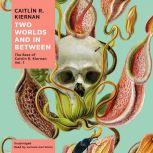 Two Worlds and In Between The Best of Caitlin R. Kiernan, Vol. 1, Caitlin R. Kiernan