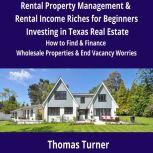 Texas Real Estate Rental Property Management & Rental Income Riches for Beginners How to Find & Finance Wholesale Properties & End Vacancy Worries, Thomas Turner
