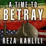 A Time to Betray The Astonishing Double Life of a CIA Agent inside the Revolutionary Guards of Iran, Reza Kahlili