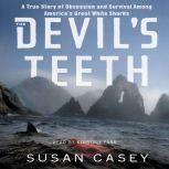 The Devil's Teeth A True Story of Survival and Obsession Among America's Great White Sharks, Susan Casey