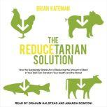 The Reducetarian Solution How the Surprisingly Simple Act of Reducing the Amount of Meat in Your Diet Can Transform Your Health and the Planet, Brian Kateman