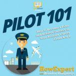 Pilot 101 How to Become a Pilot and Achieve Success in Your Aviation Career From A to Z, HowExpert